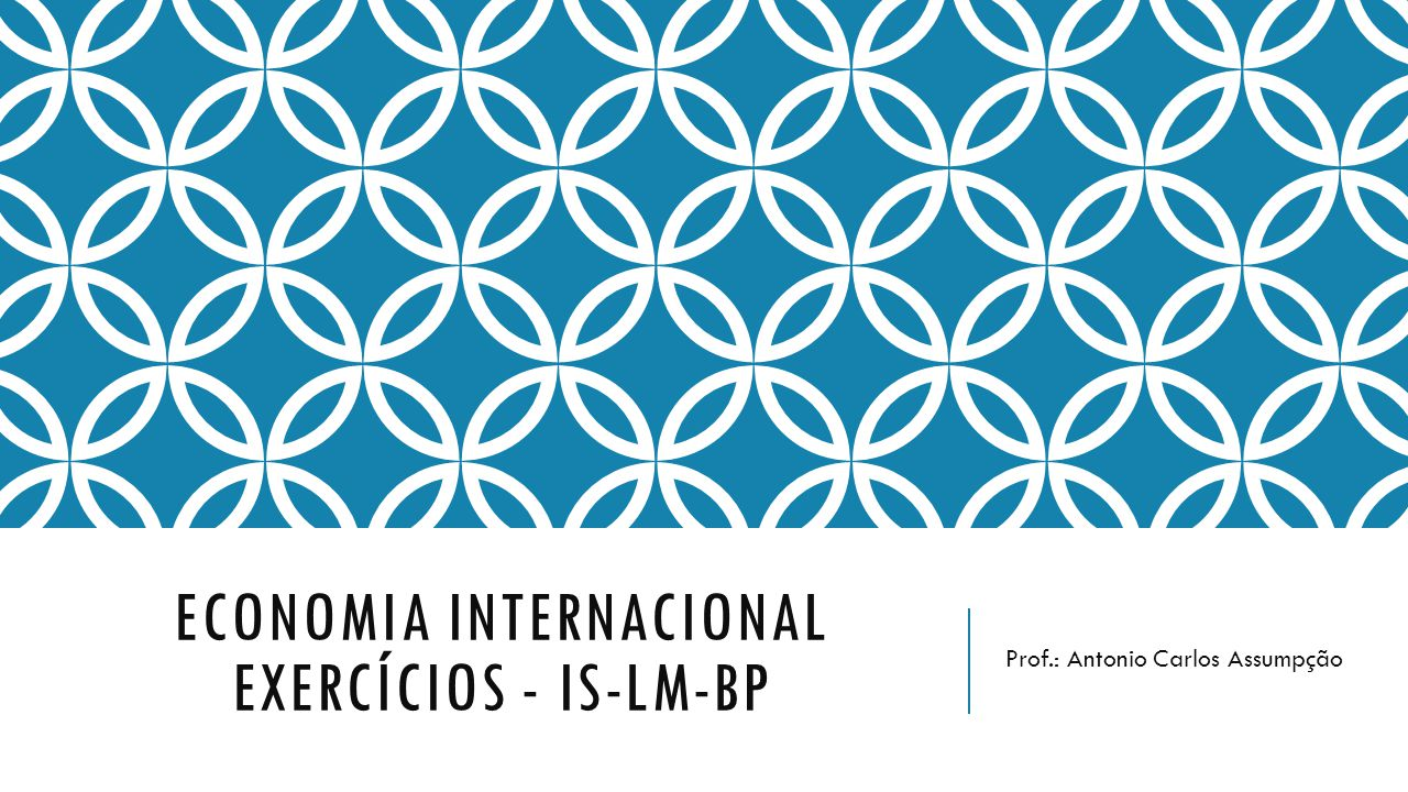 ECONOMIA INTERNACIONAL EXERCÍCIOS - IS-LM-BP Prof.: Antonio Carlos Assumpção