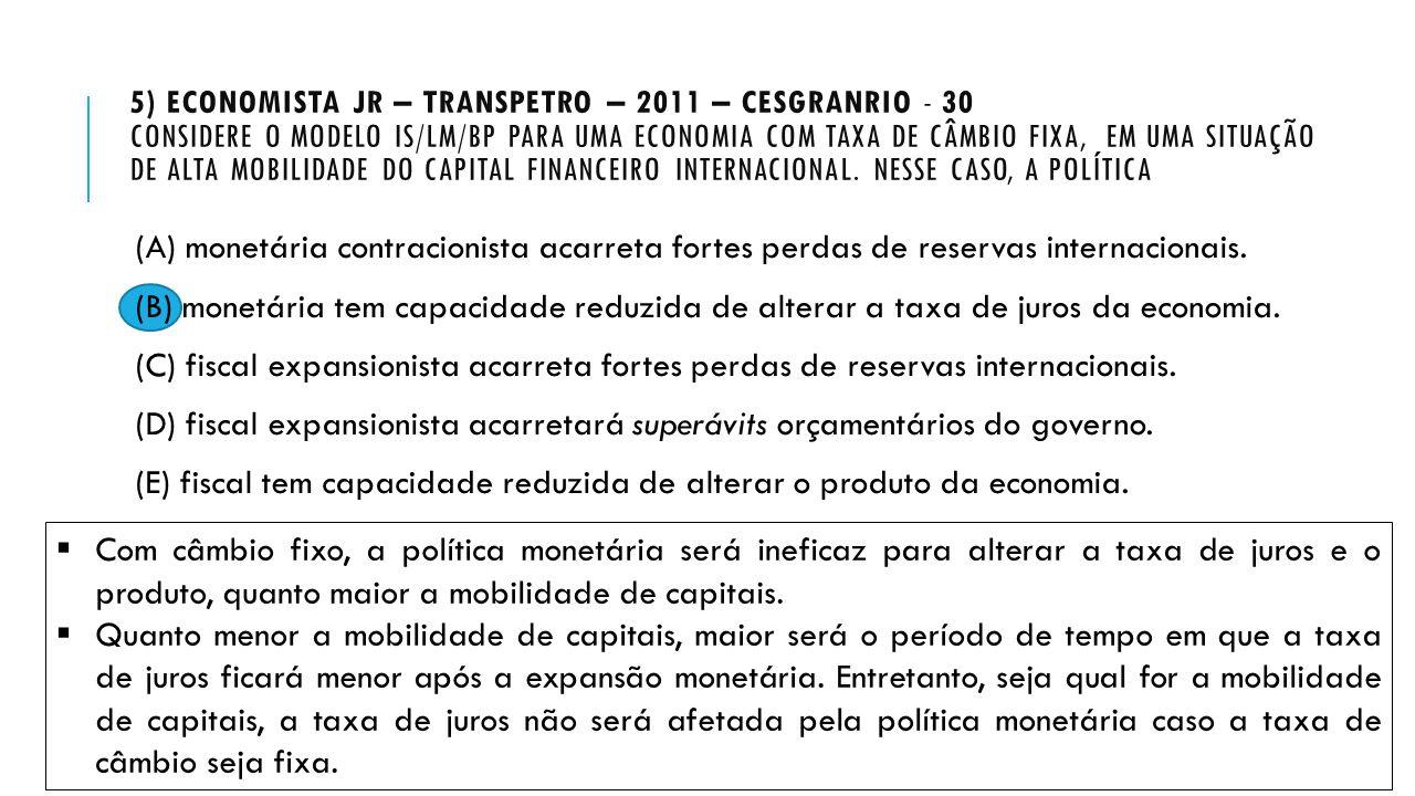 5) ECONOMISTA JR – TRANSPETRO – 2011 – CESGRANRIO - 30 CONSIDERE O MODELO IS/LM/BP PARA UMA ECONOMIA COM TAXA DE CÂMBIO FIXA, EM UMA SITUAÇÃO DE ALTA