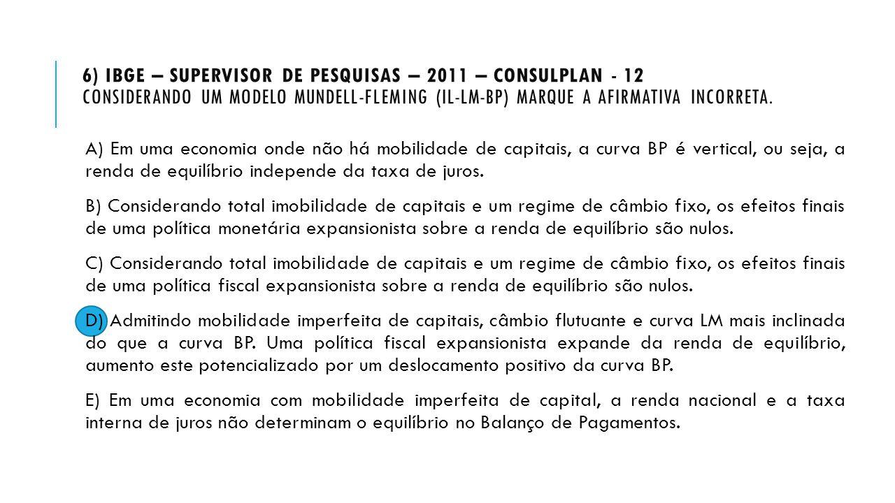 6) IBGE – SUPERVISOR DE PESQUISAS – 2011 – CONSULPLAN - 12 CONSIDERANDO UM MODELO MUNDELL-FLEMING (IL-LM-BP) MARQUE A AFIRMATIVA INCORRETA. A) Em uma