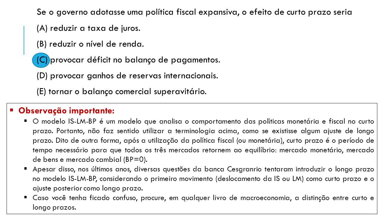 Se o governo adotasse uma política fiscal expansiva, o efeito de curto prazo seria (A) reduzir a taxa de juros. (B) reduzir o nível de renda. (C) prov