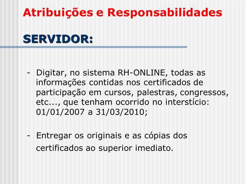 SERVIDOR: Atribuições e Responsabilidades SERVIDOR: - Digitar, no sistema RH-ONLINE, todas as informações contidas nos certificados de participação em cursos, palestras, congressos, etc..., que tenham ocorrido no interstício: 01/01/2007 a 31/03/2010; - Entregar os originais e as cópias dos certificados ao superior imediato.