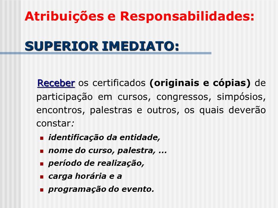 SUPERIOR IMEDIATO: Atribuições e Responsabilidades: SUPERIOR IMEDIATO: Receber Receber os certificados (originais e cópias) de participação em cursos,