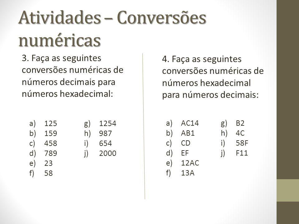 Atividades – Conversões numéricas 3. Faça as seguintes conversões numéricas de números decimais para números hexadecimal: 4. Faça as seguintes convers