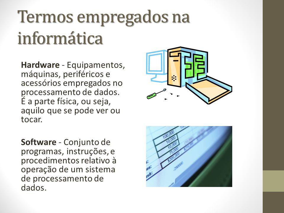 Termos empregados na informática Hardware - Equipamentos, máquinas, periféricos e acessórios empregados no processamento de dados. É a parte física, o