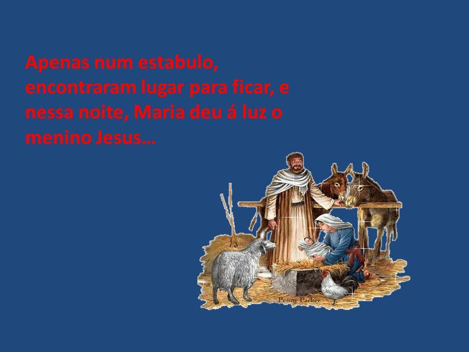 Apenas num estabulo, encontraram lugar para ficar, e nessa noite, Maria deu á luz o menino Jesus…