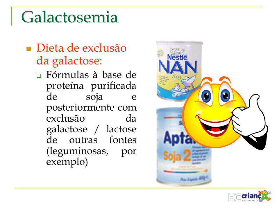 Galactosemia  Dieta de exclusão da galactose:  Fórmulas à base de proteína purificada de soja e posteriormente com exclusão da galactose / lactose d