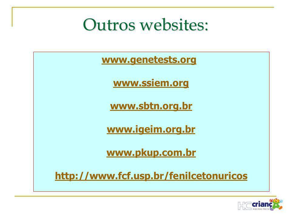 www.genetests.org www.ssiem.org www.sbtn.org.br www.igeim.org.br www.pkup.com.br http://www.fcf.usp.br/fenilcetonuricos Outros websites: