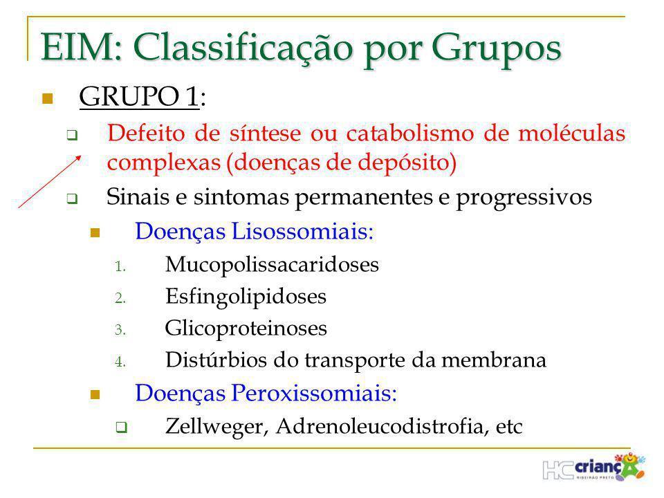 EIM: Classificação por Grupos  GRUPO 1:  Defeito de síntese ou catabolismo de moléculas complexas (doenças de depósito)  Sinais e sintomas permanen