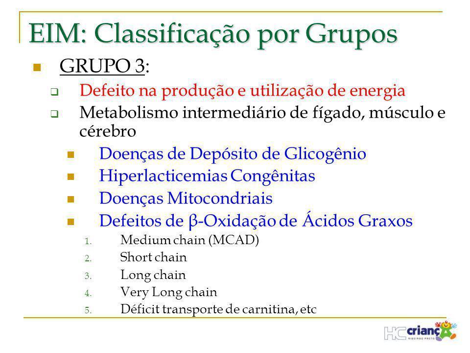 EIM: Classificação por Grupos  GRUPO 3:  Defeito na produção e utilização de energia  Metabolismo intermediário de fígado, músculo e cérebro  Doen