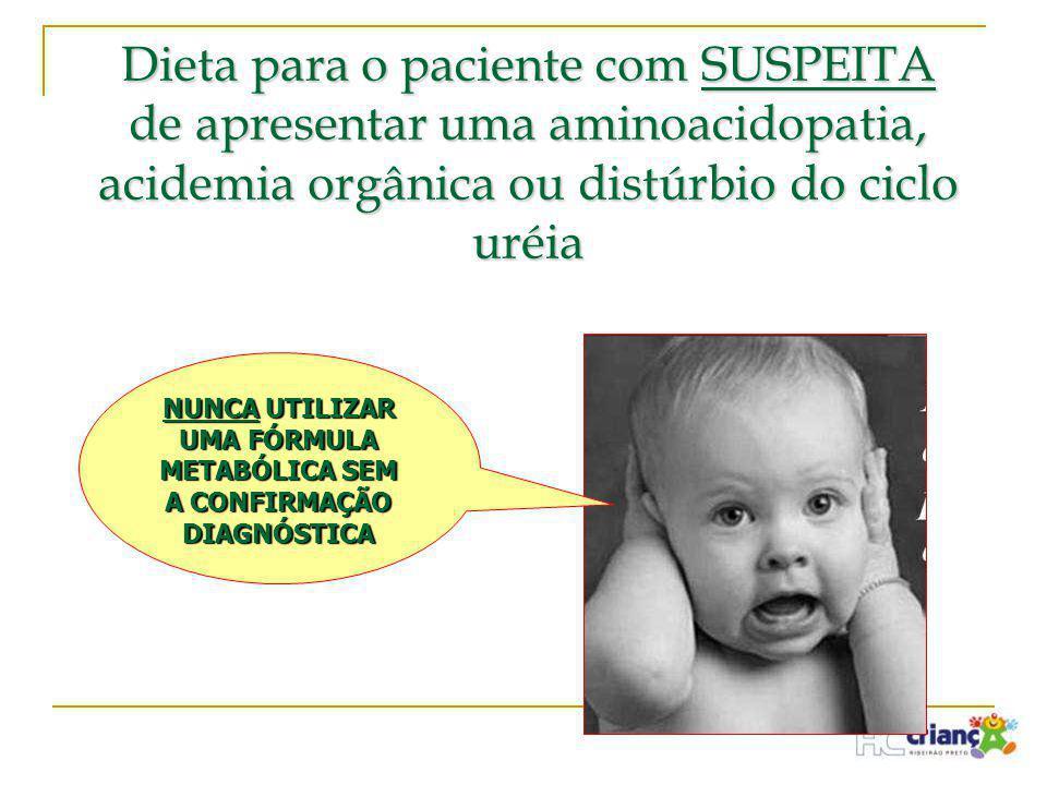 Dieta para o paciente com SUSPEITA de apresentar uma aminoacidopatia, acidemia orgânica ou distúrbio do ciclo uréia NUNCA UTILIZAR UMA FÓRMULA METABÓL