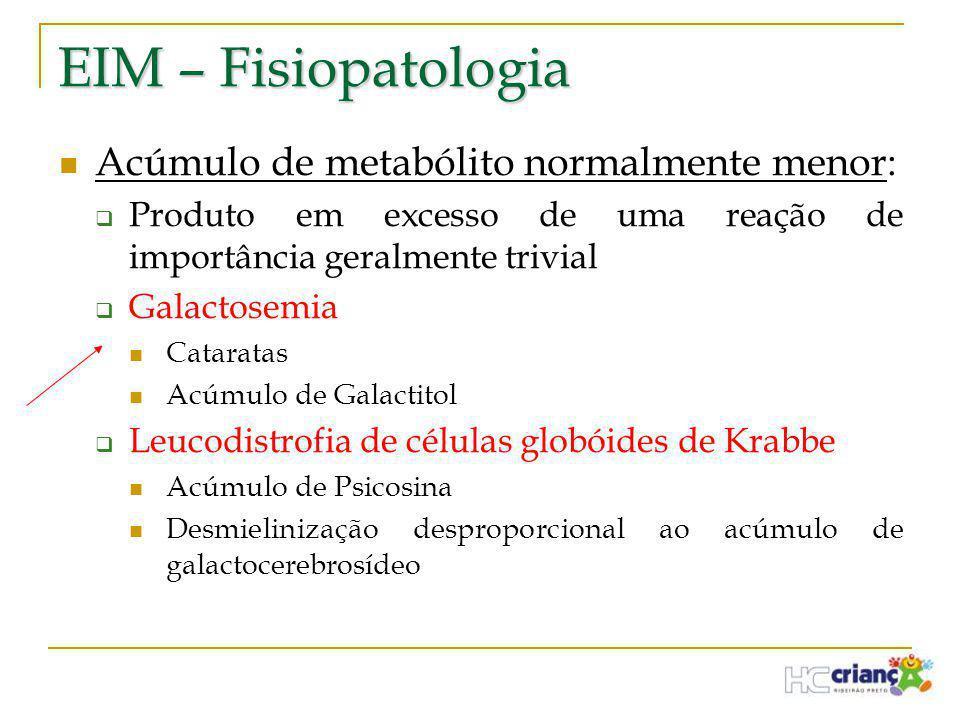 EIM – Fisiopatologia  Acúmulo de metabólito normalmente menor:  Produto em excesso de uma reação de importância geralmente trivial  Galactosemia 