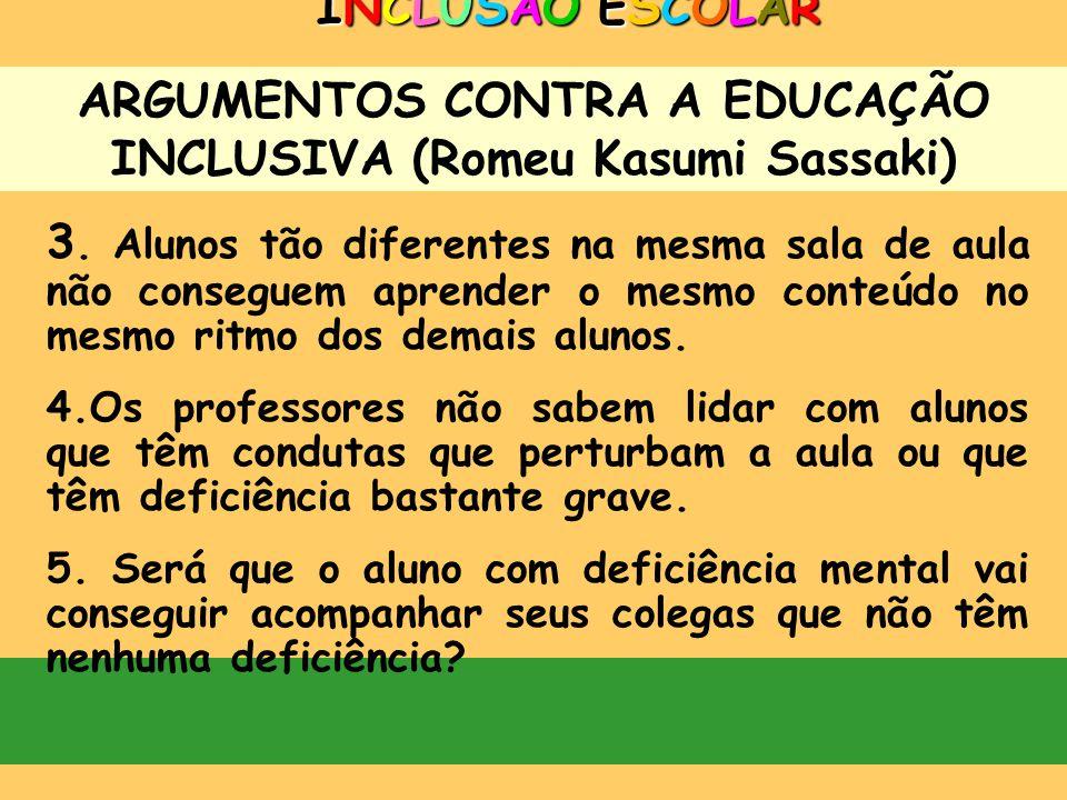 ARGUMENTOS CONTRA A EDUCAÇÃO INCLUSIVA (Romeu Kasumi Sassaki) INCLUSÃO ESCOLARINCLUSÃO ESCOLARINCLUSÃO ESCOLARINCLUSÃO ESCOLAR 1.Os professores da esc
