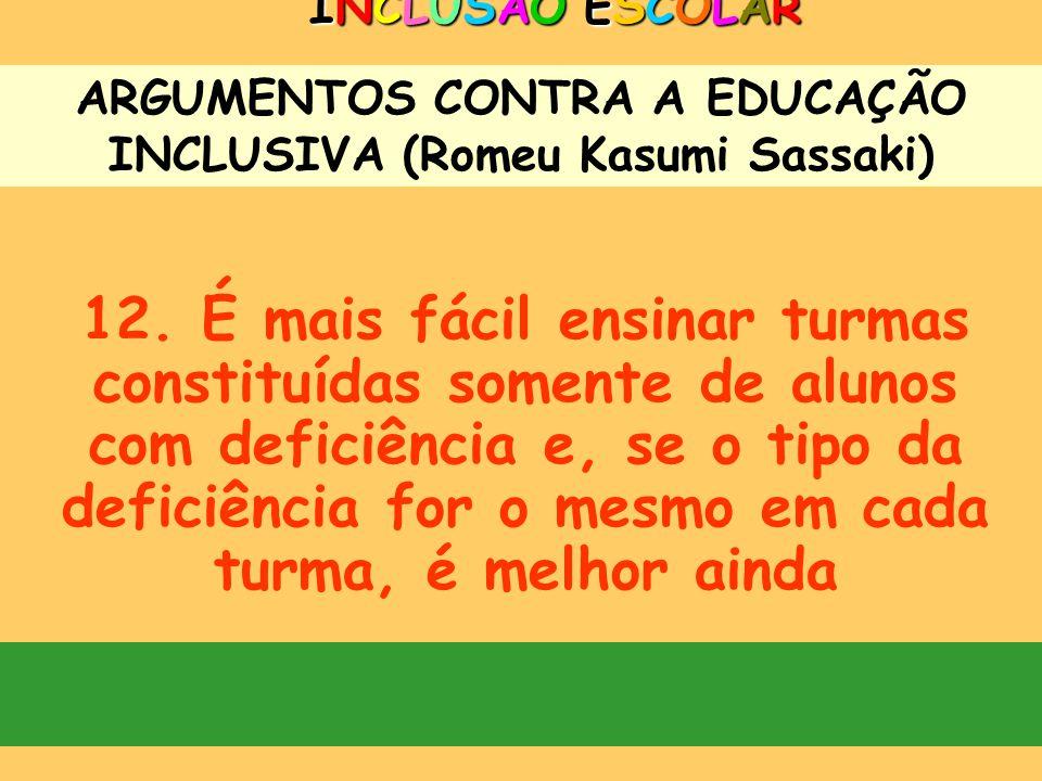ARGUMENTOS CONTRA A EDUCAÇÃO INCLUSIVA (Romeu Kasumi Sassaki) INCLUSÃO ESCOLARINCLUSÃO ESCOLARINCLUSÃO ESCOLARINCLUSÃO ESCOLAR 10. As escolas comuns n