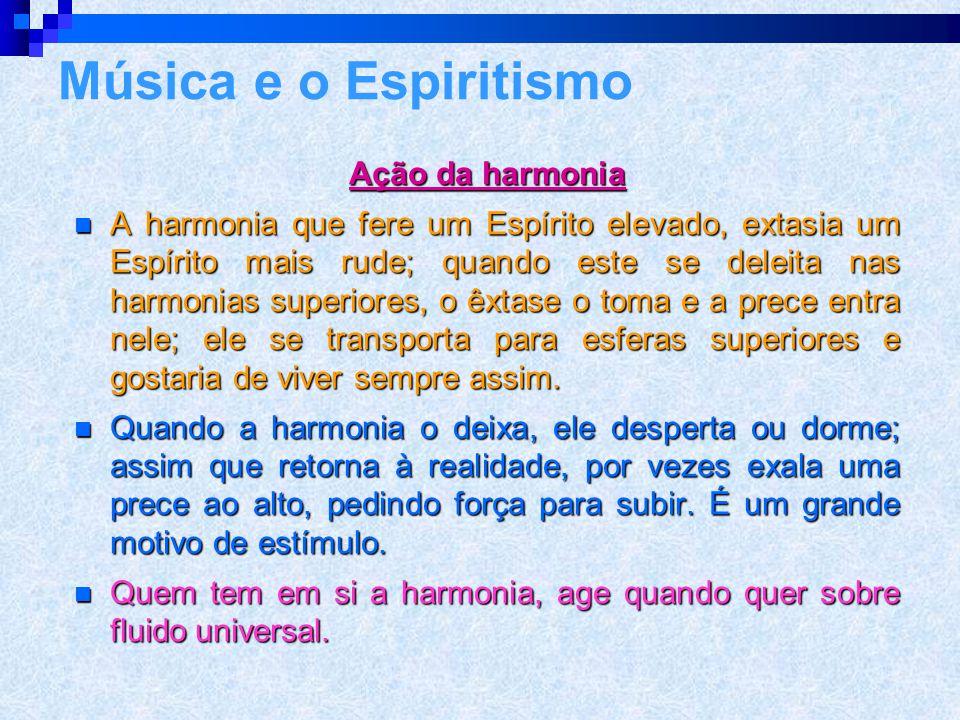 Ação da harmonia  A harmonia que fere um Espírito elevado, extasia um Espírito mais rude; quando este se deleita nas harmonias superiores, o êxtase o toma e a prece entra nele; ele se transporta para esferas superiores e gostaria de viver sempre assim.