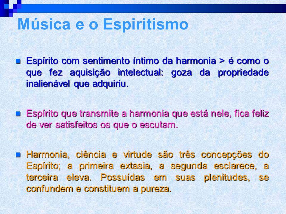 Ação da harmonia  A harmonia que fere um Espírito elevado, extasia um Espírito mais rude; quando este se deleita nas harmonias superiores, o êxtase o