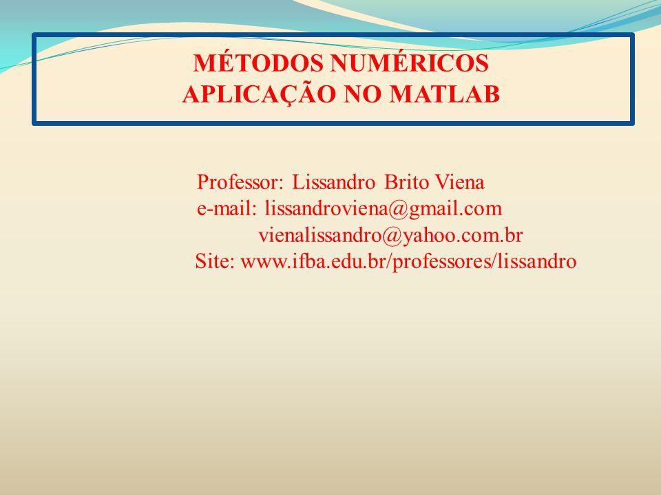 MÉTODOS NUMÉRICOS APLICAÇÃO NO MATLAB Professor: Lissandro Brito Viena e-mail: lissandroviena@gmail.com vienalissandro@yahoo.com.br Site: www.ifba.edu