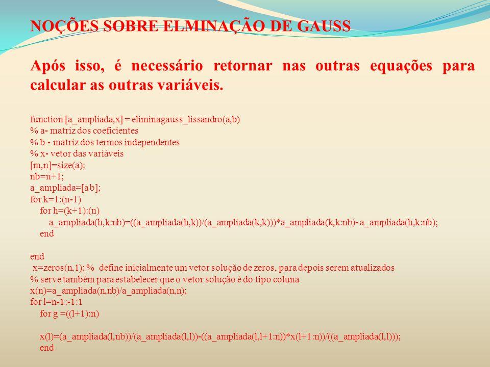 NOÇÕES SOBRE ELMINAÇÃO DE GAUSS Após isso, é necessário retornar nas outras equações para calcular as outras variáveis. function [a_ampliada,x] = elim