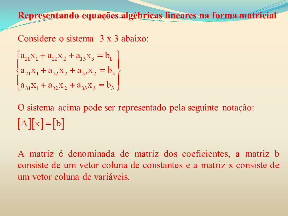 Representando equações algébricas lineares na forma matricial Considere o sistema 3 x 3 abaixo: O sistema acima pode ser representado pela seguinte no