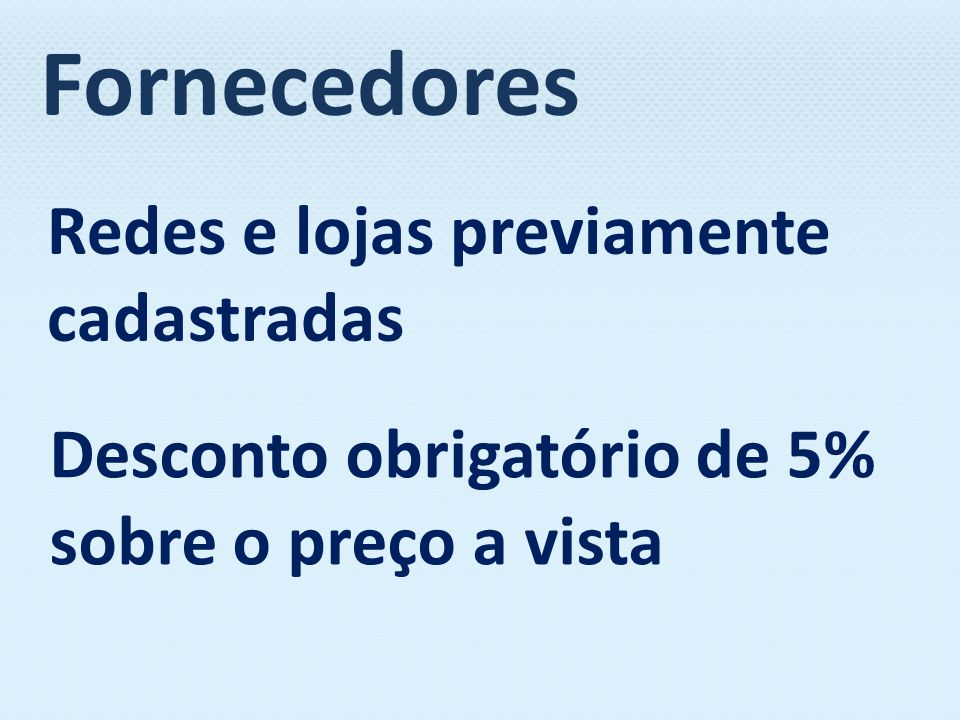 Redes e lojas previamente cadastradas Desconto obrigatório de 5% sobre o preço a vista Fornecedores