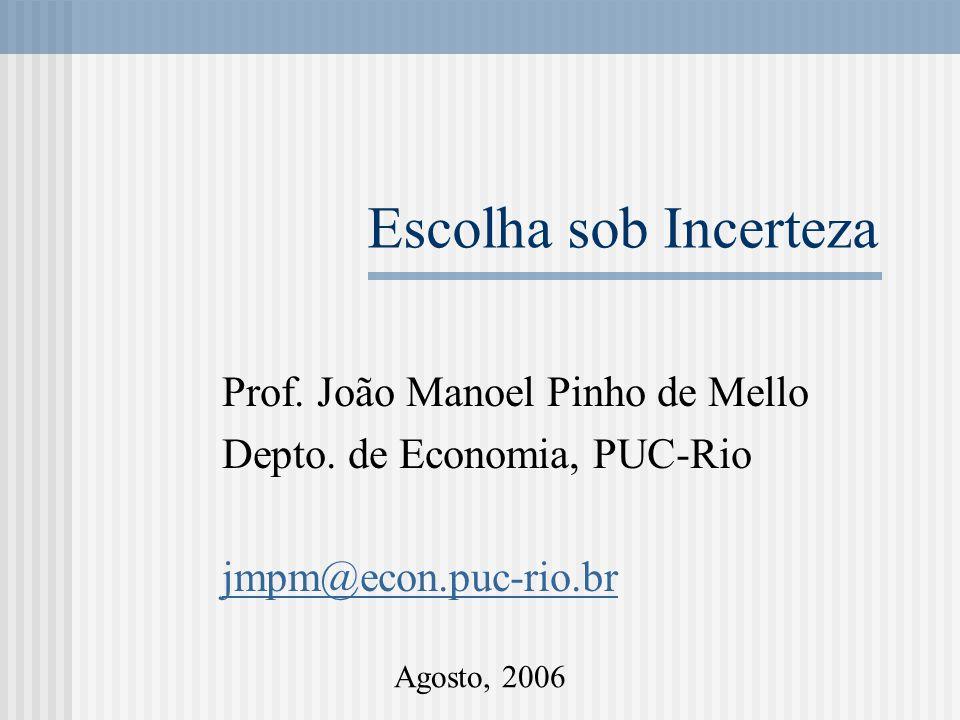 Escolha sob Incerteza Prof. João Manoel Pinho de Mello Depto. de Economia, PUC-Rio jmpm@econ.puc-rio.br Agosto, 2006