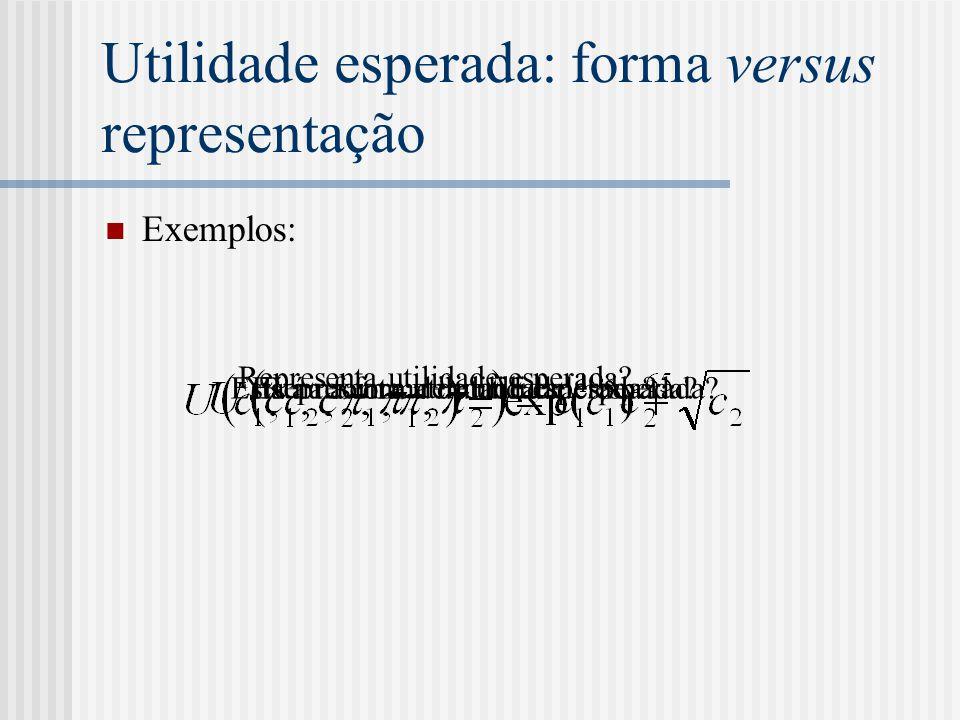 Utilidade esperada: forma versus representação  Exemplos: Está na forma de utilidade esperada? Representa utilidade esperada? Está na forma de utilid