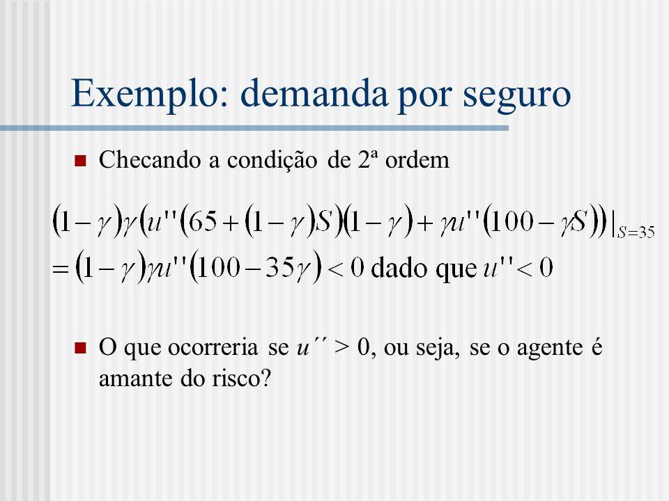 Exemplo: demanda por seguro  Checando a condição de 2ª ordem  O que ocorreria se u´´ > 0, ou seja, se o agente é amante do risco?