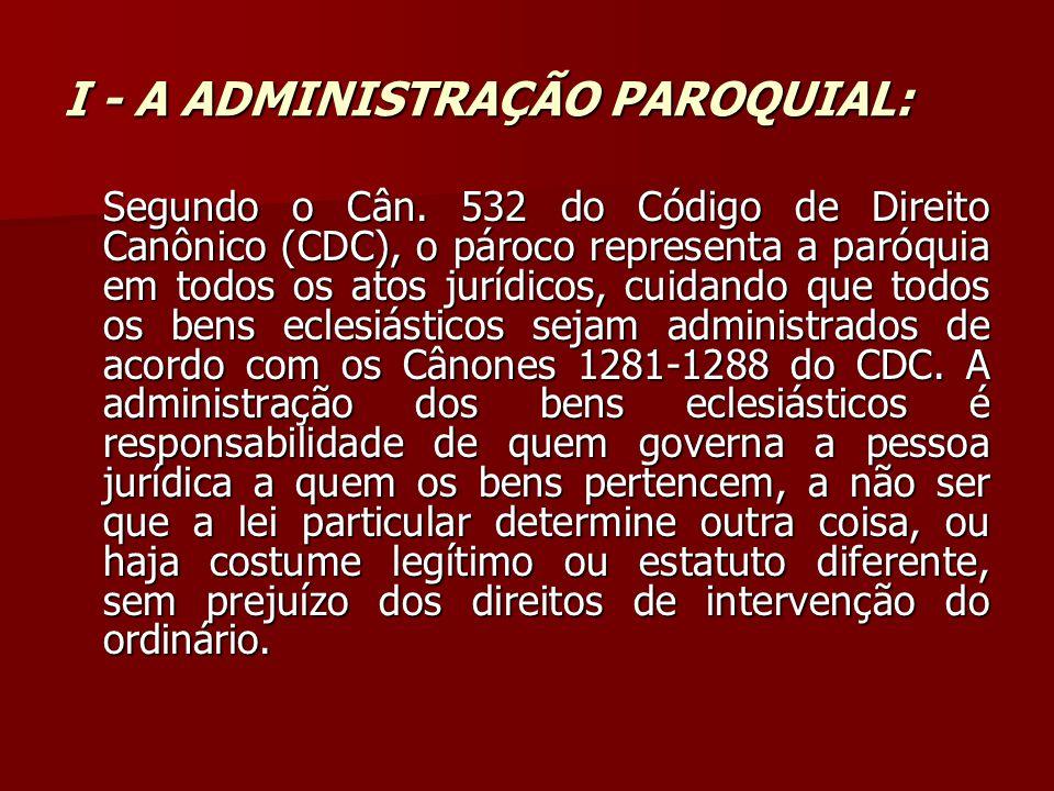 I - A ADMINISTRAÇÃO PAROQUIAL: Segundo o Cân. 532 do Código de Direito Canônico (CDC), o pároco representa a paróquia em todos os atos jurídicos, cuid