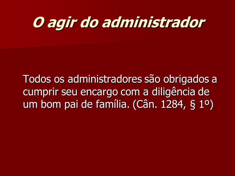 O agir do administrador Todos os administradores são obrigados a cumprir seu encargo com a diligência de um bom pai de família. (Cân. 1284, § 1º)