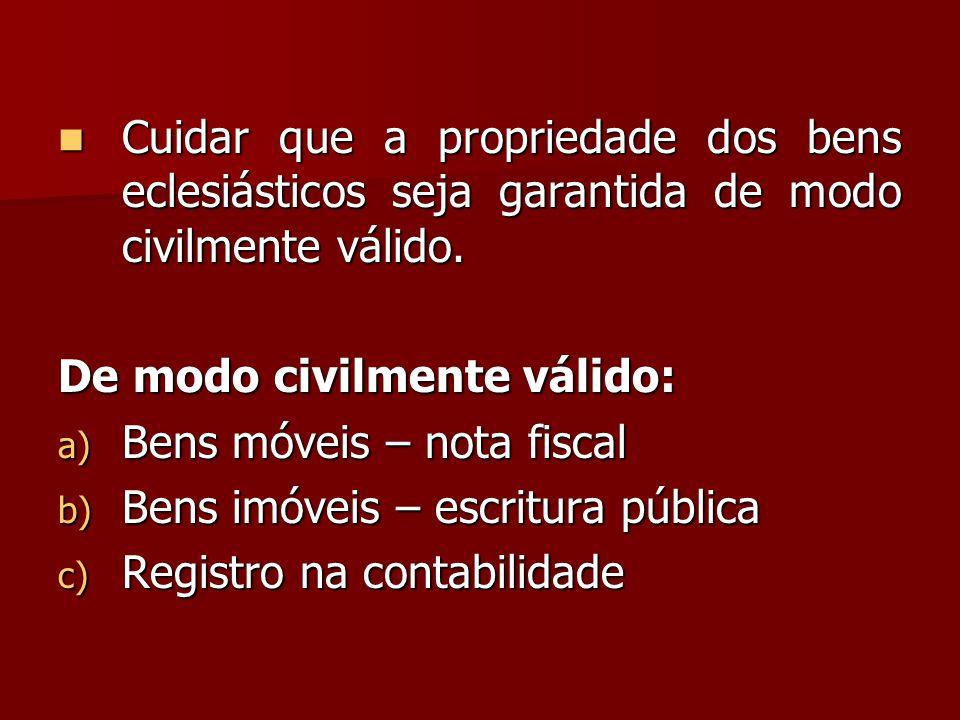  Cuidar que a propriedade dos bens eclesiásticos seja garantida de modo civilmente válido. De modo civilmente válido: a) Bens móveis – nota fiscal b)