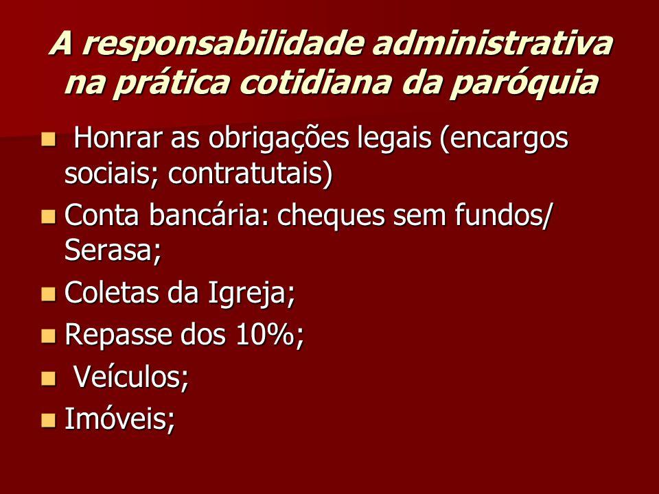 A responsabilidade administrativa na prática cotidiana da paróquia  Honrar as obrigações legais (encargos sociais; contratutais)  Conta bancária: ch