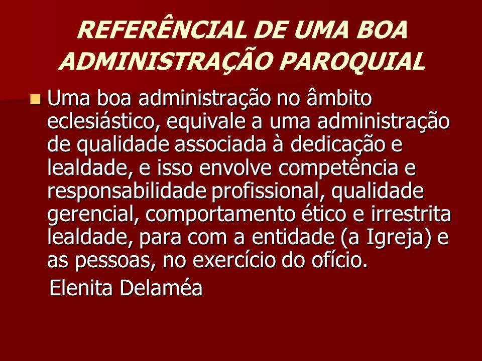 REFERÊNCIAL DE UMA BOA ADMINISTRAÇÃO PAROQUIAL  Uma boa administração no âmbito eclesiástico, equivale a uma administração de qualidade associada à d