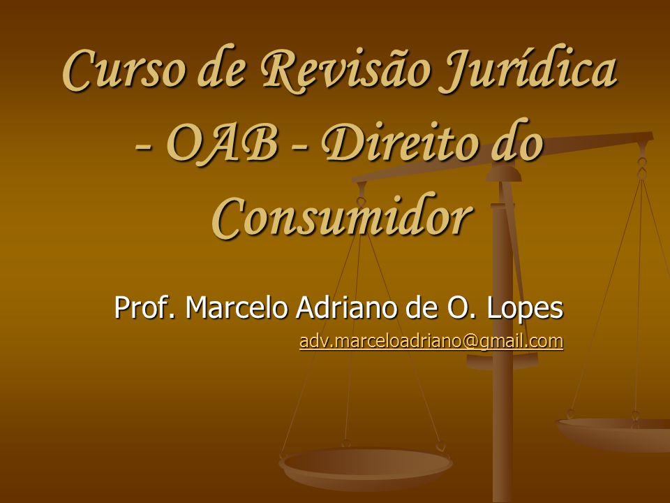 Curso de Revisão Jurídica - OAB - Direito do Consumidor Prof. Marcelo Adriano de O. Lopes adv.marceloadriano@gmail.com