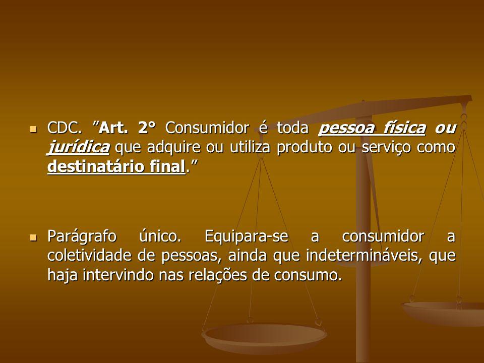 """ CDC. """"Art. 2° Consumidor é toda pessoa física ou jurídica que adquire ou utiliza produto ou serviço como destinatário final.""""  Parágrafo único. Equ"""
