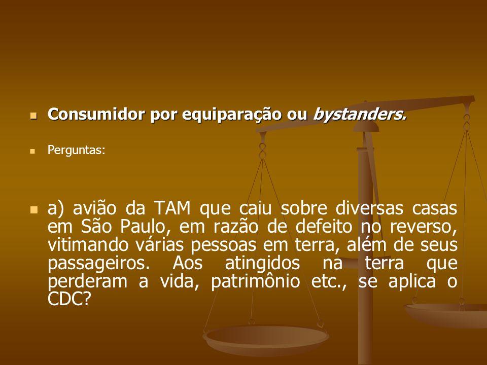  Consumidor por equiparação ou bystanders.   Perguntas:   a) avião da TAM que caiu sobre diversas casas em São Paulo, em razão de defeito no reve