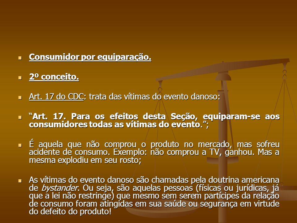 """ Consumidor por equiparação.  2º conceito.  Art. 17 do CDC: trata das vítimas do evento danoso:  """"Art. 17. Para os efeitos desta Seção, equiparam-"""