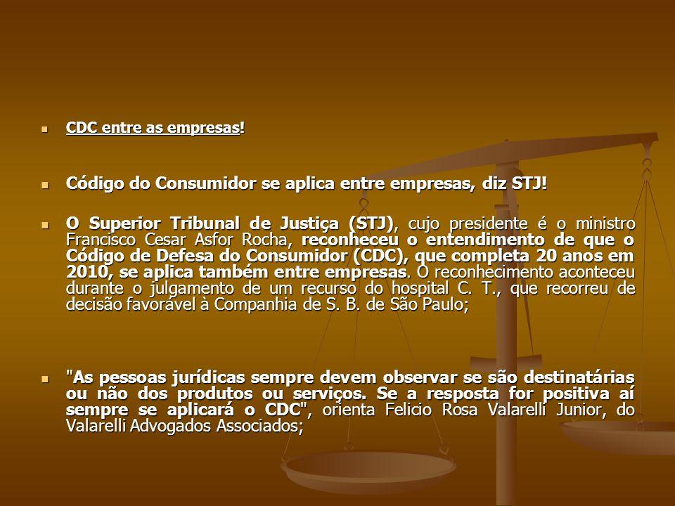  CDC entre as empresas!  Código do Consumidor se aplica entre empresas, diz STJ!  O Superior Tribunal de Justiça (STJ), cujo presidente é o ministr