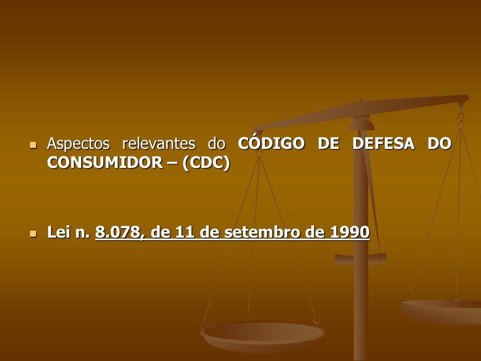  Aspectos relevantes do CÓDIGO DE DEFESA DO CONSUMIDOR – (CDC)  Lei n. 8.078, de 11 de setembro de 1990