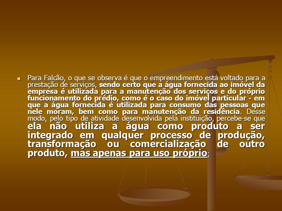  Para Falcão, o que se observa é que o empreendimento está voltado para a prestação de serviços, sendo certo que a água fornecida ao imóvel da empres