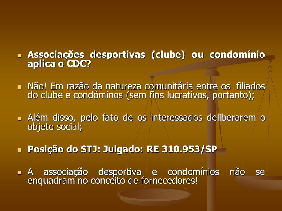  Associações desportivas (clube) ou condomínio aplica o CDC?  Não! Em razão da natureza comunitária entre os filiados do clube e condôminos (sem fin