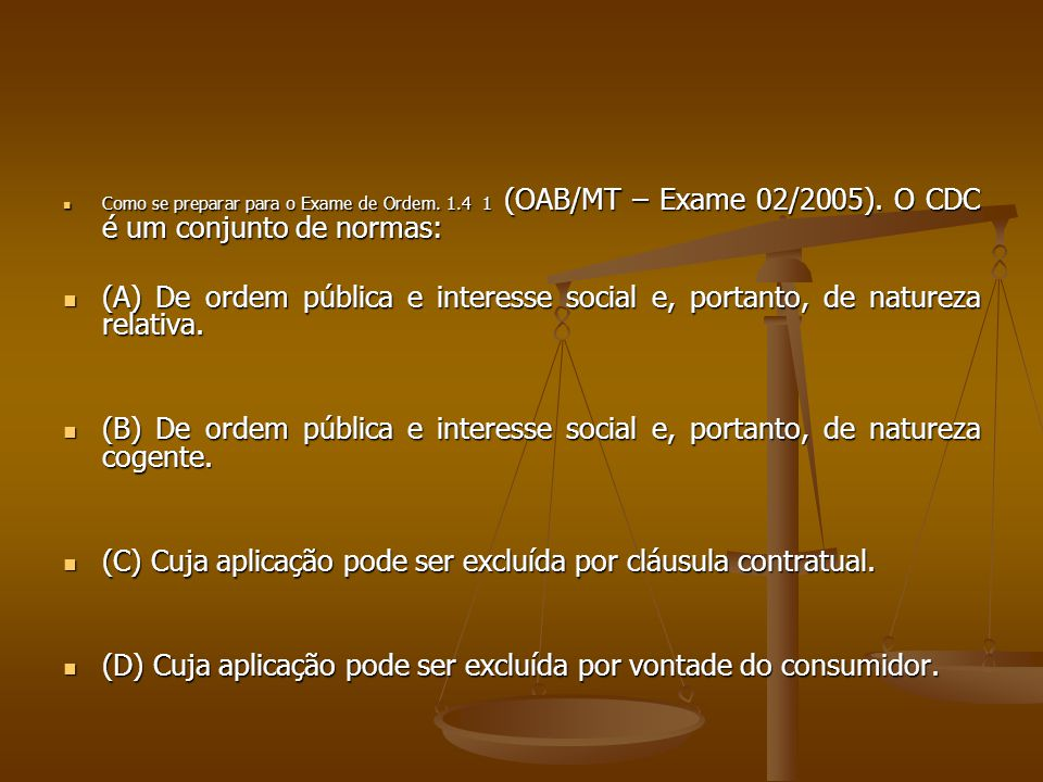  Como se preparar para o Exame de Ordem. 1.4 1 (OAB/MT – Exame 02/2005). O CDC é um conjunto de normas:  (A) De ordem pública e interesse social e,