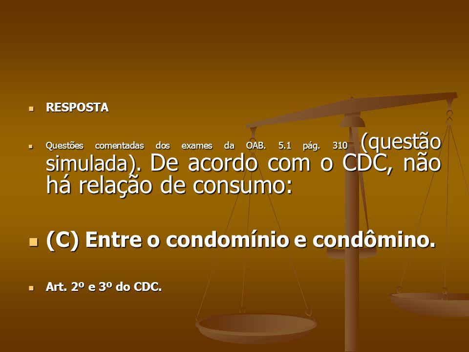  RESPOSTA  Questões comentadas dos exames da OAB. 5.1 pág. 310 (questão simulada). De acordo com o CDC, não há relação de consumo:  (C) Entre o con