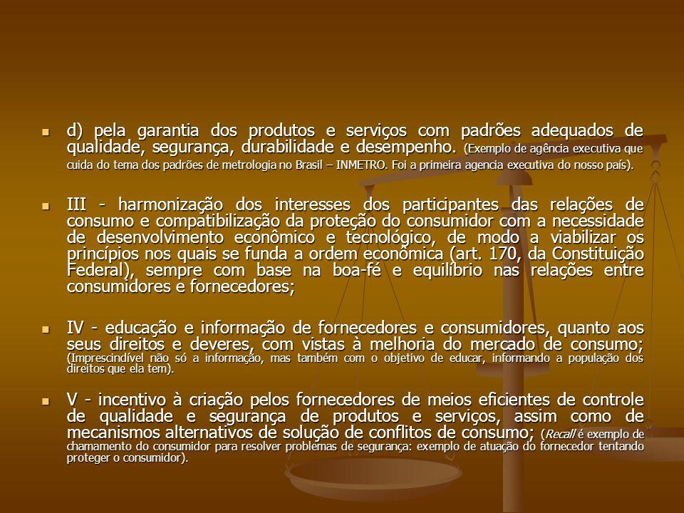 d) pela garantia dos produtos e serviços com padrões adequados de qualidade, segurança, durabilidade e desempenho. (Exemplo de agência executiva que