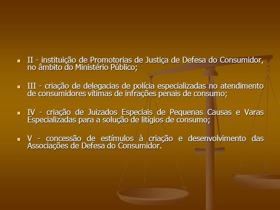  II - instituição de Promotorias de Justiça de Defesa do Consumidor, no âmbito do Ministério Público;  III - criação de delegacias de polícia especi
