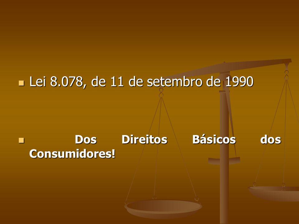  Lei 8.078, de 11 de setembro de 1990  Dos Direitos Básicos dos Consumidores!