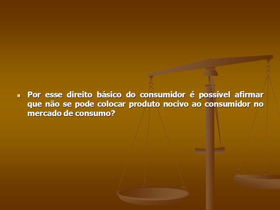  Por esse direito básico do consumidor é possível afirmar que não se pode colocar produto nocivo ao consumidor no mercado de consumo?