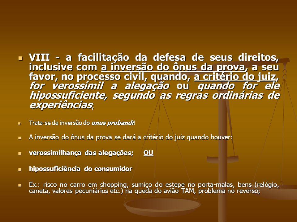  VIII - a facilitação da defesa de seus direitos, inclusive com a inversão do ônus da prova, a seu favor, no processo civil, quando, a critério do ju