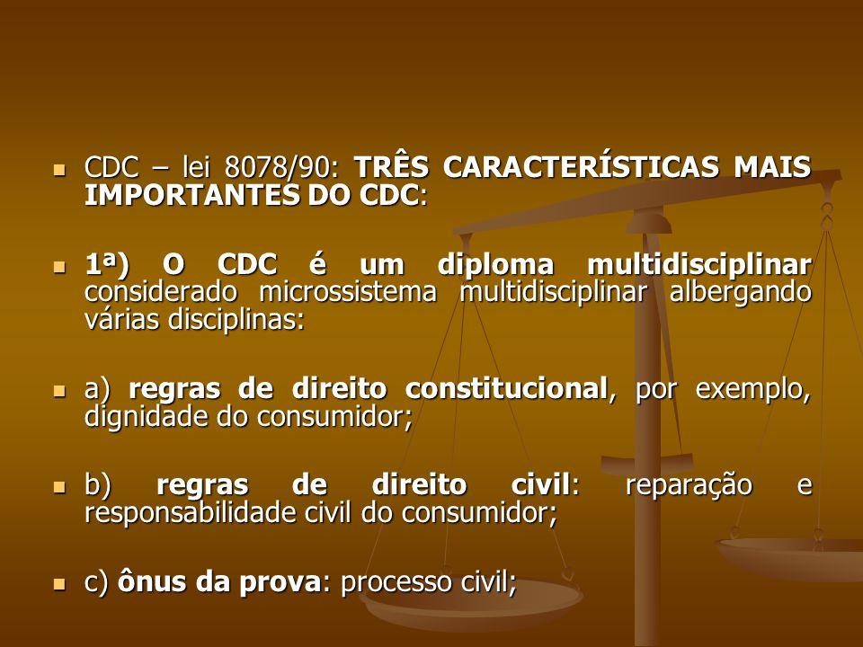  CDC – lei 8078/90: TRÊS CARACTERÍSTICAS MAIS IMPORTANTES DO CDC:  1ª) O CDC é um diploma multidisciplinar considerado microssistema multidisciplina