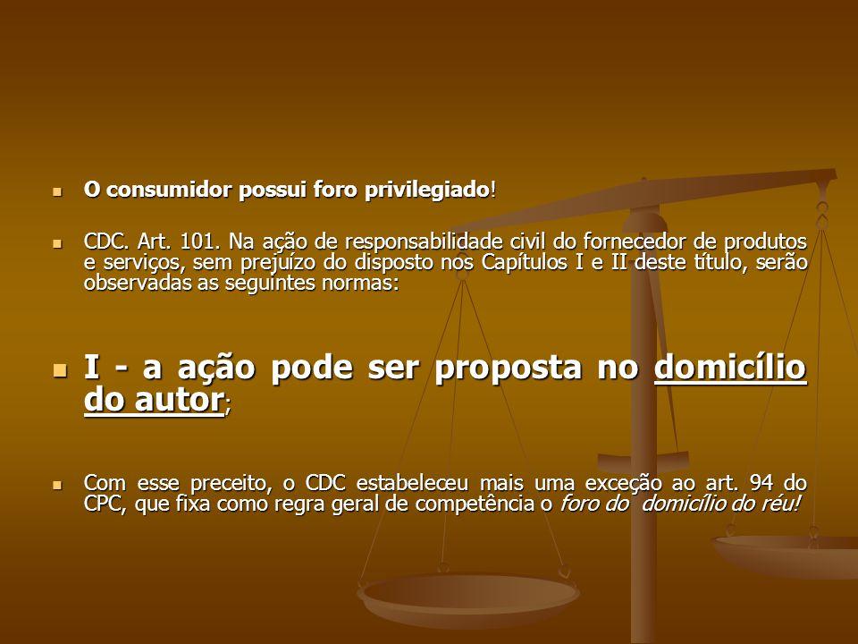  O consumidor possui foro privilegiado!  CDC. Art. 101. Na ação de responsabilidade civil do fornecedor de produtos e serviços, sem prejuízo do disp