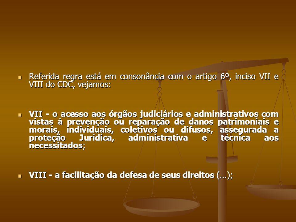  Referida regra está em consonância com o artigo 6º, inciso VII e VIII do CDC, vejamos:  VII - o acesso aos órgãos judiciários e administrativos com