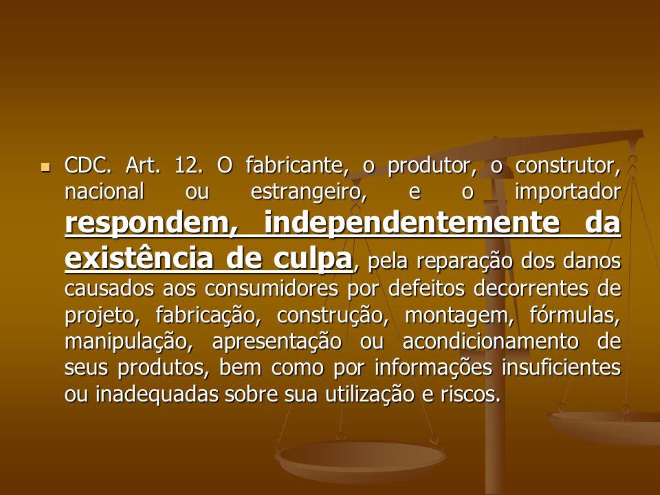  CDC. Art. 12. O fabricante, o produtor, o construtor, nacional ou estrangeiro, e o importador respondem, independentemente da existência de culpa, p